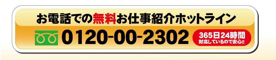 お電話での無料お仕事紹介ホットライン 0120-00-2302 365日24時間対応しているので安心‼