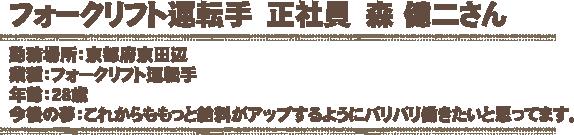 フォークリフト運転手 正社員 森 健二さん 勤務場所:京都府京田辺 業種:フォークリフト運転手 年齢:28歳 今後の夢:これからももっと給料がアップするようにバリバリ働きたいと思ってます。