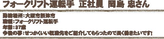 フォークリフト運転手 正社員 岡島 忠さん 勤務場所:大阪市摂津市 職種:フォークリフト運転手 年齢:37歳 今後の夢:せっかくいい転職先をご紹介してもらったので長く働きたいです!