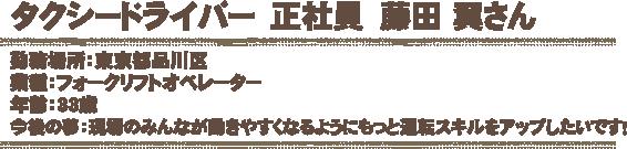 フォークリフト運転手 正社員 藤田 翼さん 勤務場所:東京都品川区 業種:フォークリフトオペレーター 年齢:33歳 今後の夢:現場のみんなが動きやすくなるようにもっと運転スキルをアップしたいです!